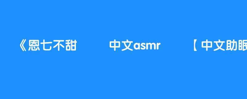 恩七不甜 ❤️ 中文asmr ❤️【中文助眠】耳边轻语 放松