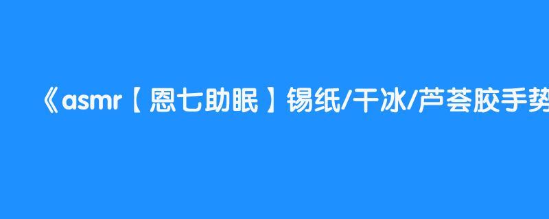 asmr【恩七助眠】锡纸/干冰/芦荟胶手势