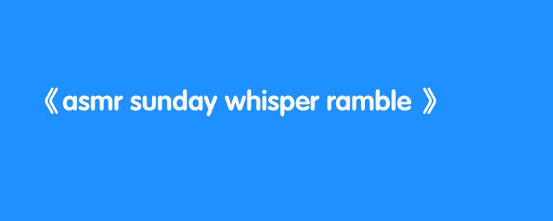 asmr sunday whisper ramble