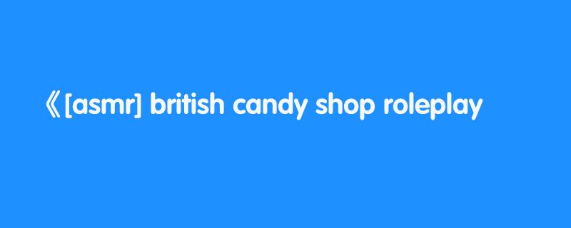 [asmr] british candy shop roleplay🍭(soft spoken)