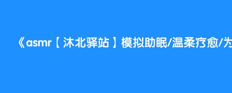 asmr【沐北驿站】模拟助眠/温柔疗愈/为疲惫的你做一场心灵手术