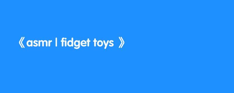 asmr | fidget toys