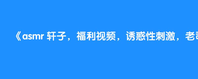 asmr 轩子,福利视频,诱惑性刺激,老司机必听,cos lol