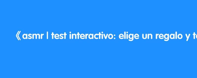 asmr | test interactivo: elige un regalo y te diré quien eres! | asmr español | asmr with sasha