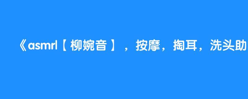 asmr|【柳婉音】 ,按摩,掏耳,洗头助眠
