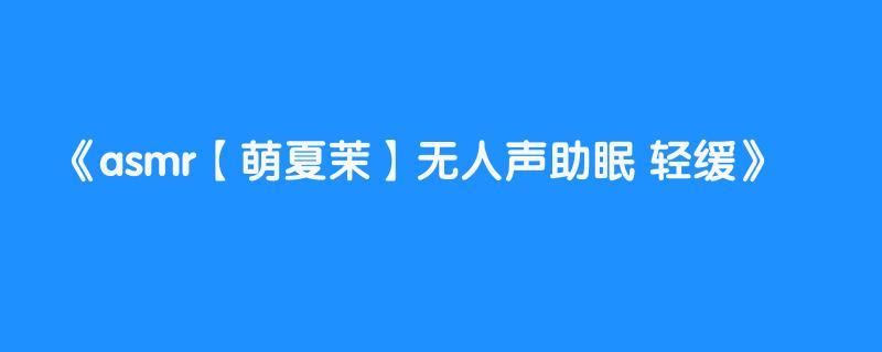 asmr【萌夏茉】无人声助眠 轻缓