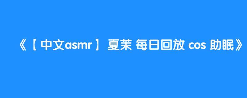 【中文asmr】 夏茉 每日回放 cos 助眠