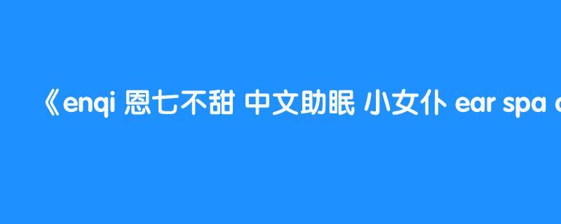 enqi 恩七不甜 中文助眠 小女仆 ear spa chinese asmr 公主 princess
