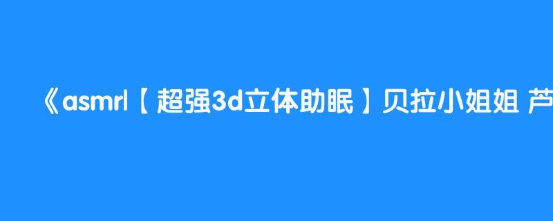 asmr|【超强3d立体助眠】贝拉小姐姐 芦荟胶撸耳朵 耳边口腔音