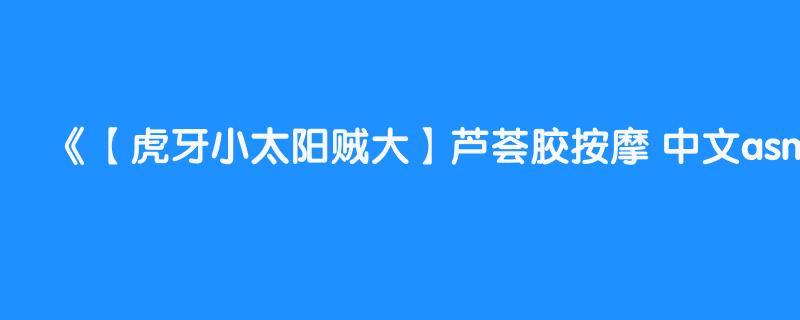 【虎牙小太阳贼大】芦荟胶按摩 中文asmr 助眠
