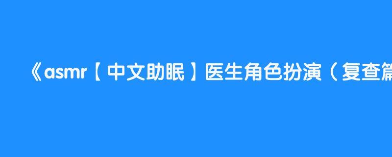 asmr【中文助眠】医生角色扮演(复查篇)  情景人声