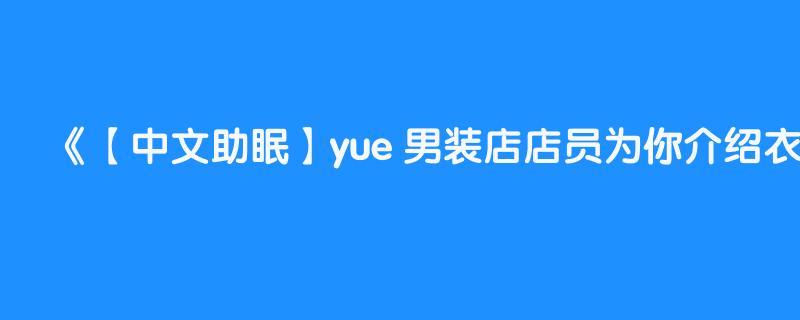 【中文助眠】yue 男装店店员为你介绍衣服 照顾男粉题材 低语助眠触发音哄睡
