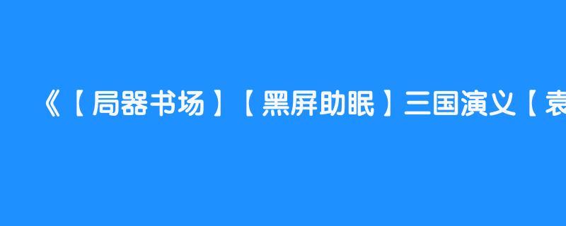 【局器书场】【黑屏助眠】三国演义【袁阔成】全366回 第347回 【司马懿教子归天】