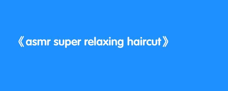 asmr super relaxing haircut