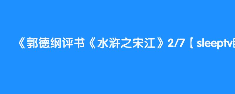 郭德纲评书《水浒之宋江》2/7【sleeptv睡觉电视台,助眠专业户】