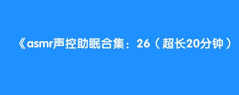 asmr声控助眠合集:26(超长20分钟)【含玉asmr】