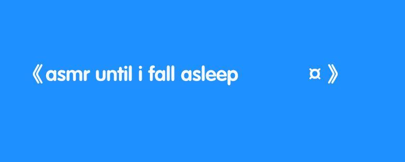asmr until i fall asleep 💤