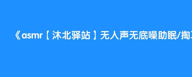 asmr【沐北驿站】无人声无底噪助眠/掏耳/刷耳/颅内飞升/按摩耳膜/座机画质不怕你不困