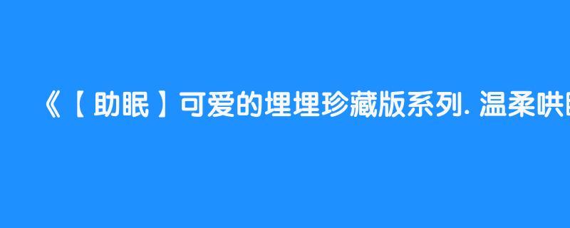 【助眠】可爱的埋埋珍藏版系列. 温柔哄睡 中文asmr