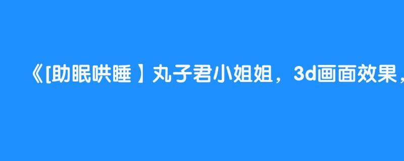[助眠哄睡】丸子君小姐姐,3d画面效果,口腔音,助眠哄睡【asmr】