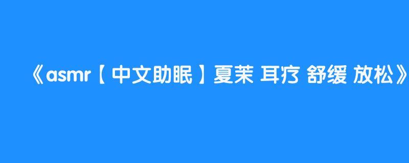 asmr【中文助眠】夏茉 耳疗 舒缓 放松